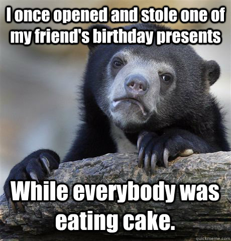 i once opened and stole one of my friends birthday presents - Confession Bear