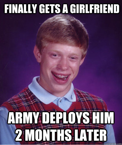 finally gets a girlfriend army deploys him 2 months later  - Bad Luck Brian