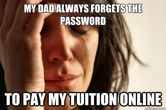 my dad always forgets the password to pay my tuition online - First World Problems