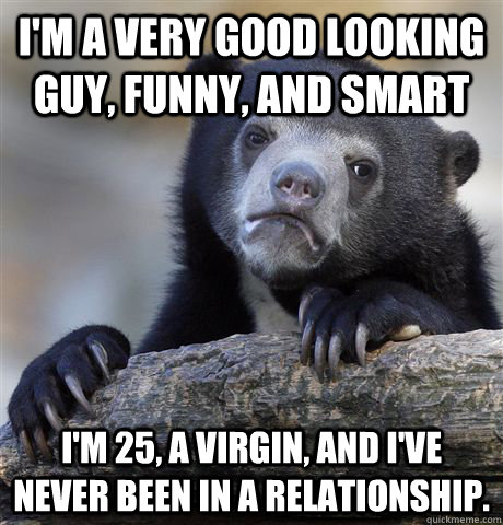 im a very good looking guy funny and smart im 25 a vir - Confession Bear