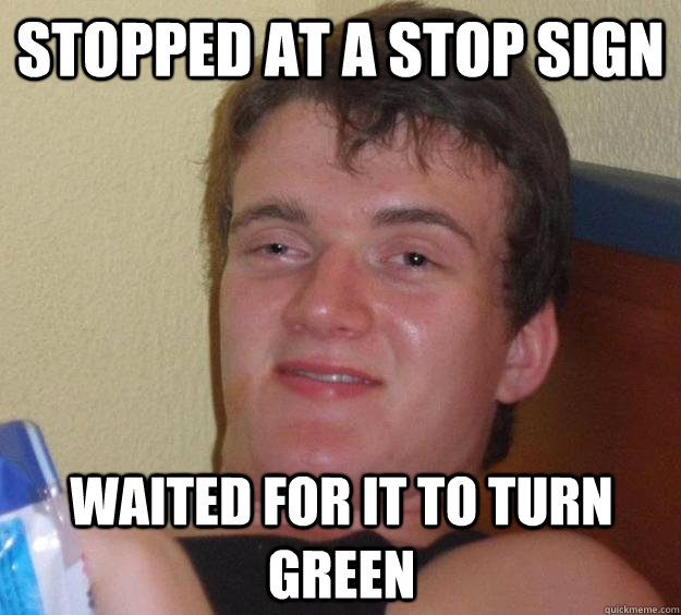 stopped at a stop sign waited for it to turn green - 10 Guy