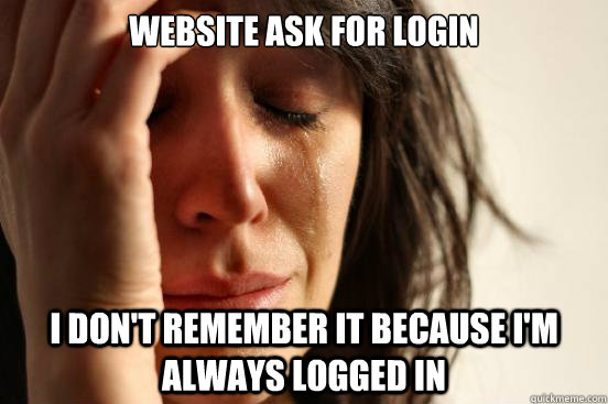 website ask for login i dont remember it because im always - First World Problems