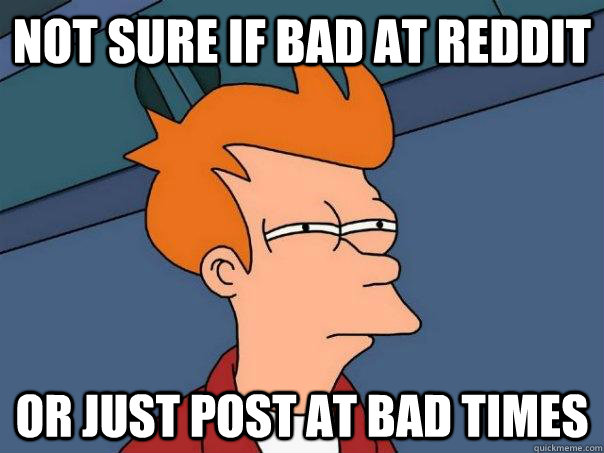 not sure if bad at reddit or just post at bad times - Futurama Fry