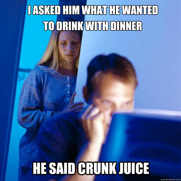 i asked him what he wanted he said crunk juice to drink wit - redditors wife