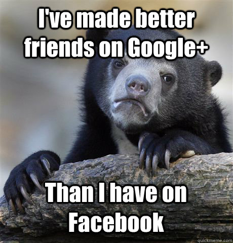 ive made better friends on google than i have on facebook - Confession Bear