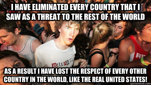i have eliminated every country that i saw as a threat to th - Realized this after posting my first post after almost one year of lurking