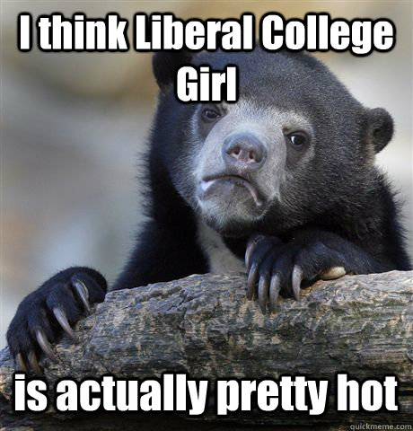 i think liberal college girl is actually pretty hot - Confession Bear