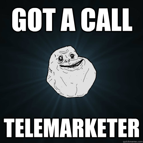 got a call telemarketer - Forever Alone