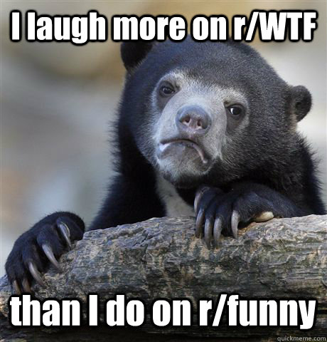 i laugh more on rwtf than i do on rfunny - Confession Bear