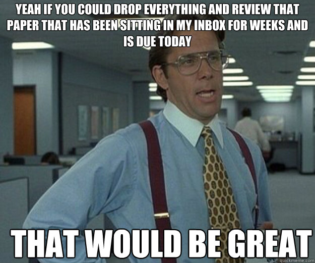yeah if you could drop everything and review that paper that - that would be great