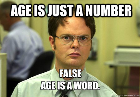 age is just a number false age is a word  - Schrute