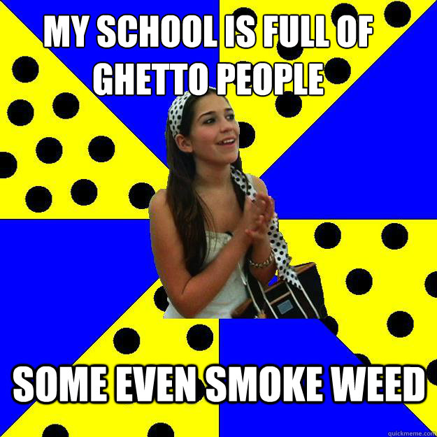 my school is full of ghetto people some even smoke weed - Sheltered Suburban Kid
