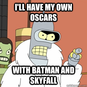 ill have my own oscars with batman and skyfall - Better then you bender