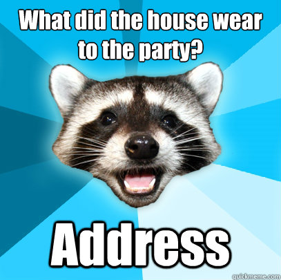 what did the house wear to the party address - Lame Pun Coon
