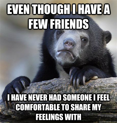even though i have a few friends i have never had someone i  - Confession Bear