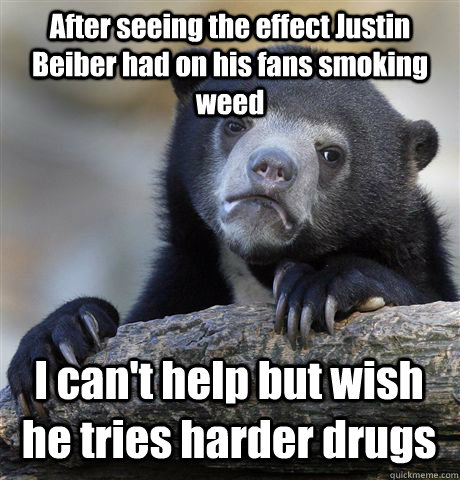 after seeing the effect justin beiber had on his fans smokin - Confession Bear