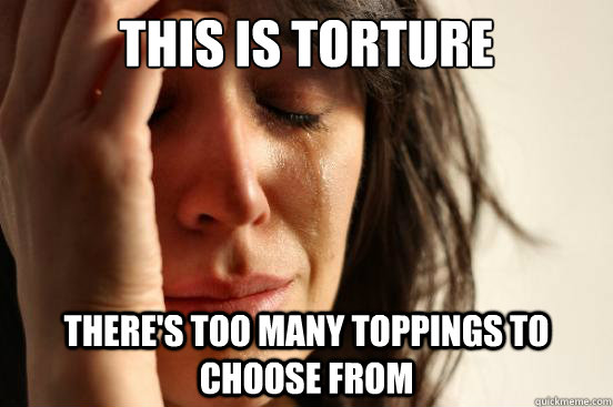 this is torture theres too many toppings to choose from - First World Problems