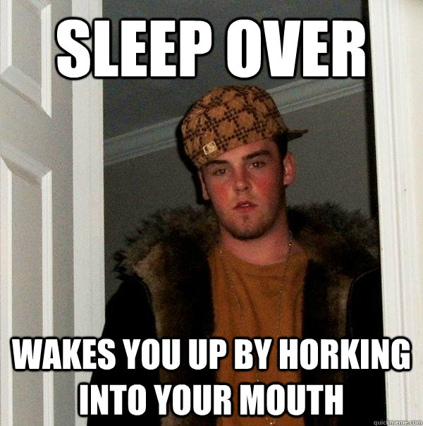 sleep over wakes you up by horking into your mouth - Scumbag Steve