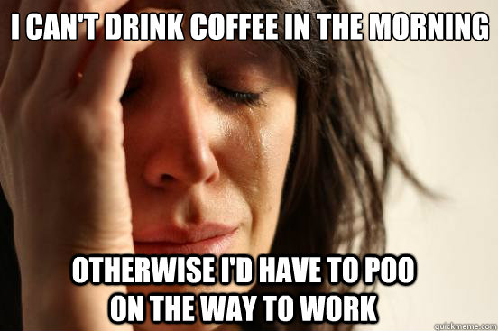 i cant drink coffee in the morning otherwise id have to po - First World Problems