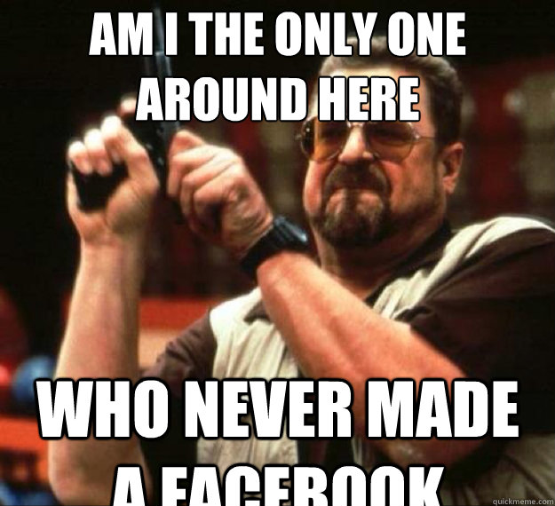 am i the only one around here who never made a facebook - AM I THE ONLY ONE AROUND HERE...