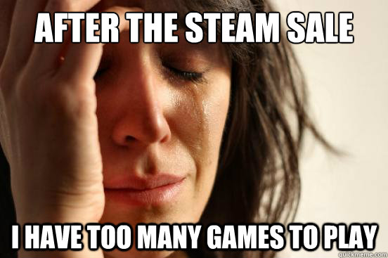 after the steam sale i have too many games to play - First World Problems