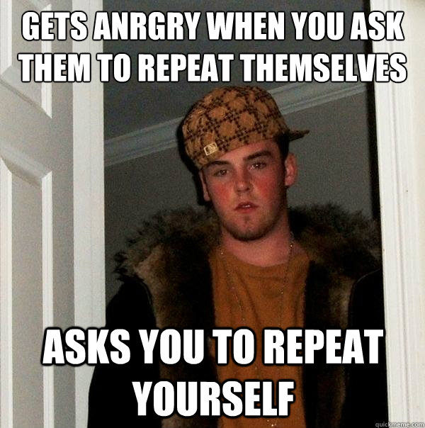 gets anrgry when you ask them to repeat themselves asks you  - Scumbag Steve