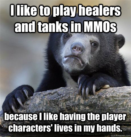 i like to play healers and tanks in mmos because i like havi - Confession Bear