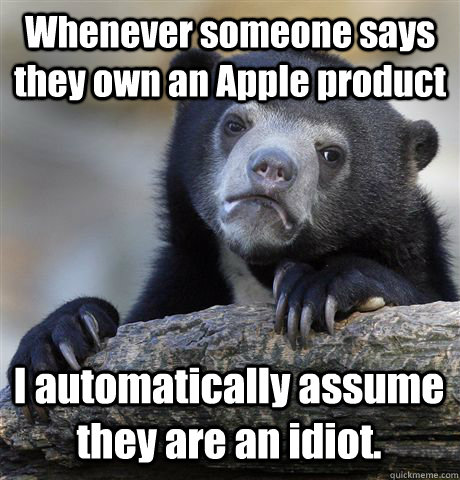 whenever someone says they own an apple product i automatica - Confession Bear