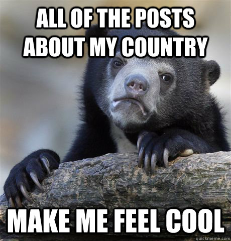 all of the posts about my country make me feel cool - Confession Bear