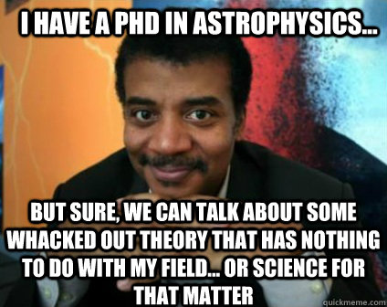 i have a phd in astrophysics but sure we can talk about  - Condescending Neil deGrasse Tyson