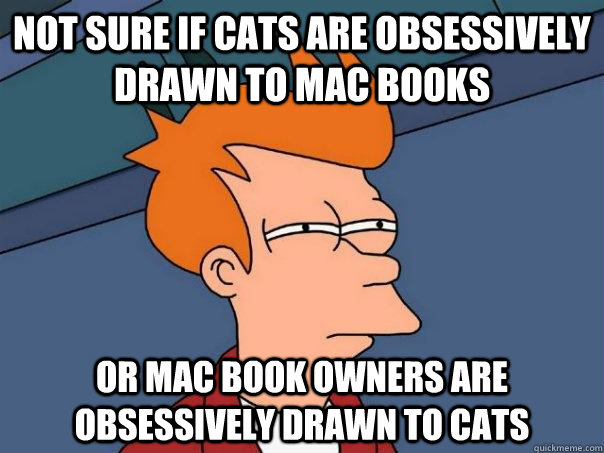 not sure if cats are obsessively drawn to mac books or mac b - Futurama Fry