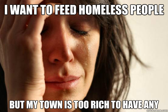 i want to feed homeless people but my town is too rich to ha - First World Problems