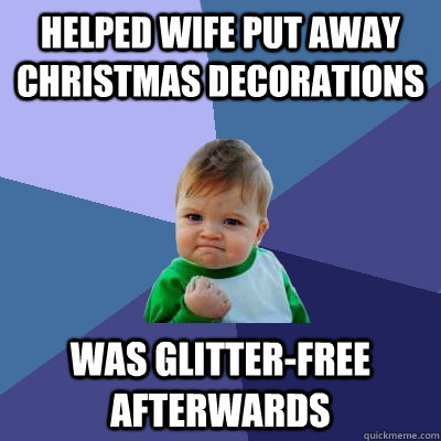 helped wife put away christmas decorations was glitterfree  - Success Kid