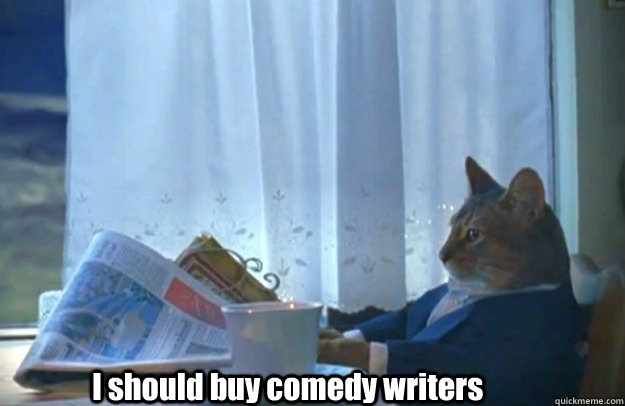 i should buy comedy writers - Sophisticated Cat is broke