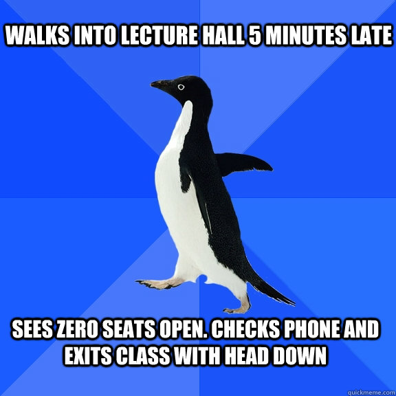 walks into lecture hall 5 minutes late sees zero seats open - Socially Awkward Penguin