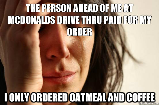 the person ahead of me at mcdonalds drive thru paid for my o - First World Problems