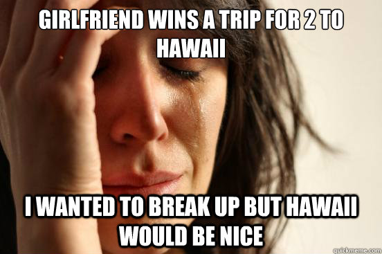 girlfriend wins a trip for 2 to hawaii i wanted to break up - First World Problems