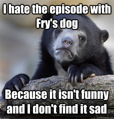 i hate the episode with frys dog because it isnt funny and - Confession Bear