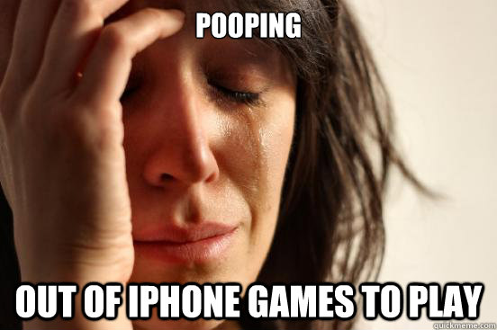 pooping out of iphone games to play - First World Problems
