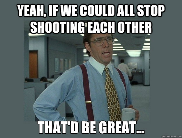 yeah if we could all stop shooting each other thatd be gre - Office Space Lumbergh