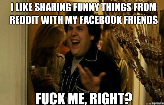 i like sharing funny things from reddit with my facebook fri - fuck me right