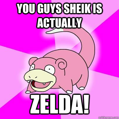 you guys sheik is actually zelda - Slowpoke