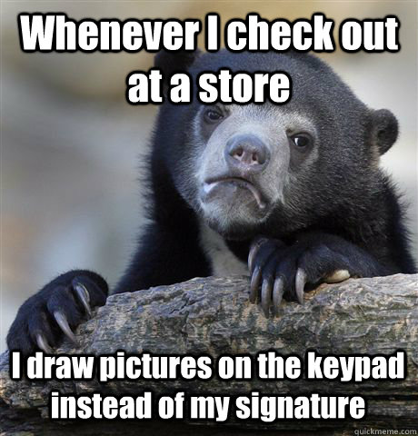 whenever i check out at a store i draw pictures on the keypa - Confession Bear