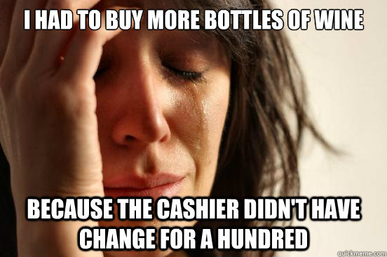i had to buy more bottles of wine because the cashier didnt - First World Problems