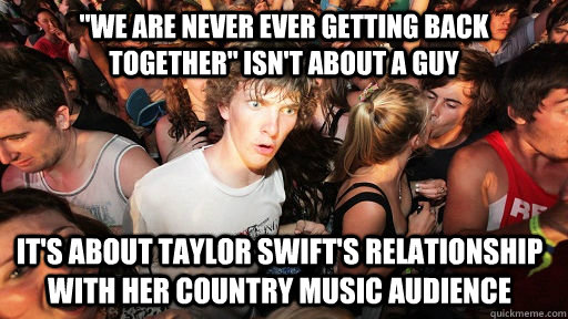 we are never ever getting back together isnt about a guy  - Sudden Clarity Clarence