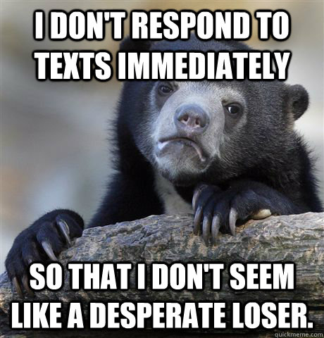 i dont respond to texts immediately so that i dont seem li - Confession Bear