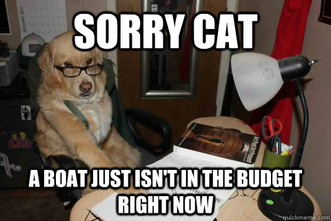 sorry cat a boat just isnt in the budget right now -