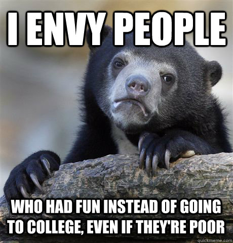 i envy people who had fun instead of going to college even  - Confession Bear
