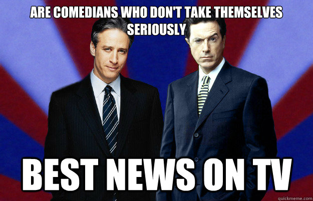 are comedians who dont take themselves seriously best news  - Good guys Stewart and Colbert