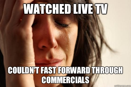Watched live tv Couldnt fast forward through commercials  - First World Problems